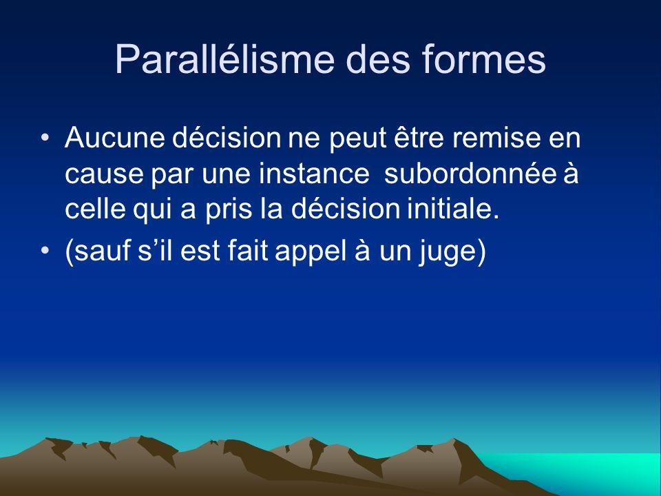 Parallélisme des formes Aucune décision ne peut être remise en cause par une instance subordonnée à celle qui a pris la décision initiale. (sauf sil e