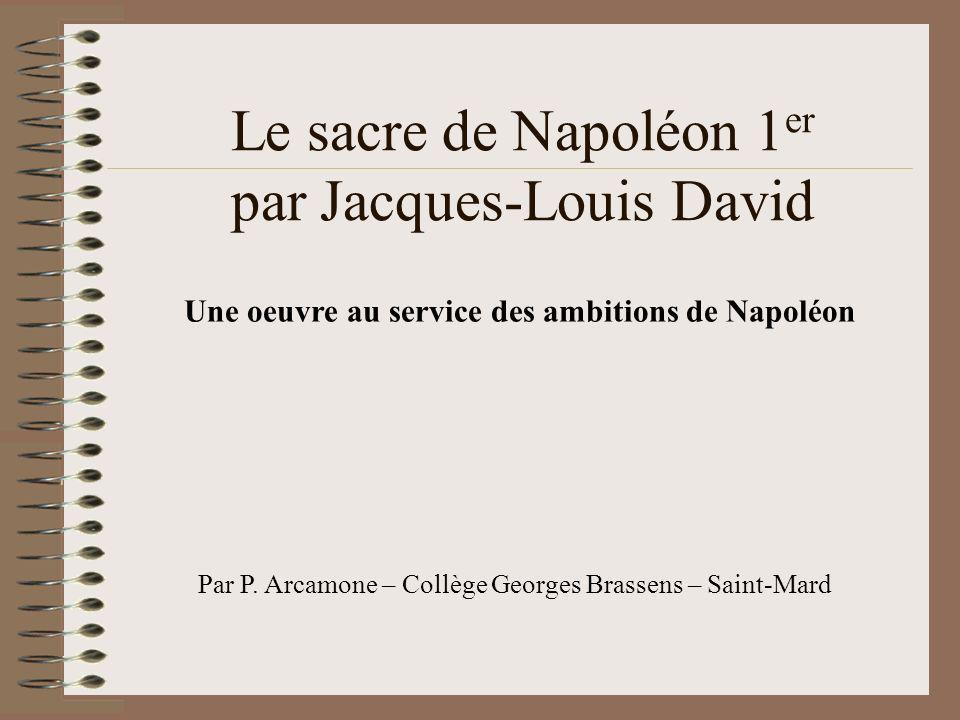 Le sacre de Napoléon 1 er par Jacques-Louis David Une oeuvre au service des ambitions de Napoléon Par P. Arcamone – Collège Georges Brassens – Saint-M