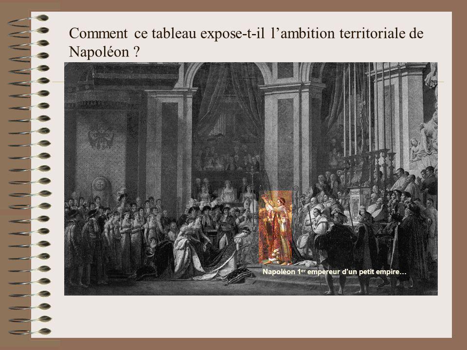 Comment ce tableau expose-t-il lambition territoriale de Napoléon ? Napoléon 1 er empereur dun petit empire…
