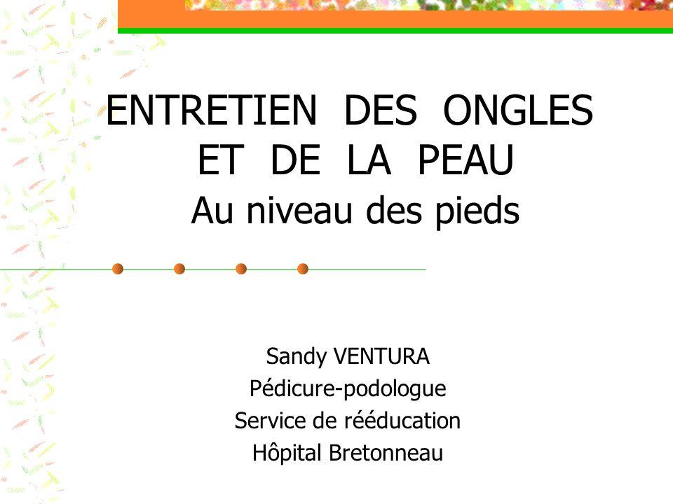 ENTRETIEN DES ONGLES ET DE LA PEAU Au niveau des pieds Sandy VENTURA Pédicure-podologue Service de rééducation Hôpital Bretonneau