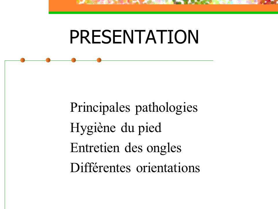 Principales pathologies Hygiène du pied Entretien des ongles Différentes orientations PRESENTATION