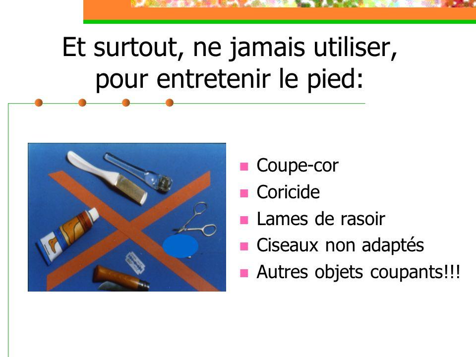 Et surtout, ne jamais utiliser, pour entretenir le pied: Coupe-cor Coricide Lames de rasoir Ciseaux non adaptés Autres objets coupants!!!