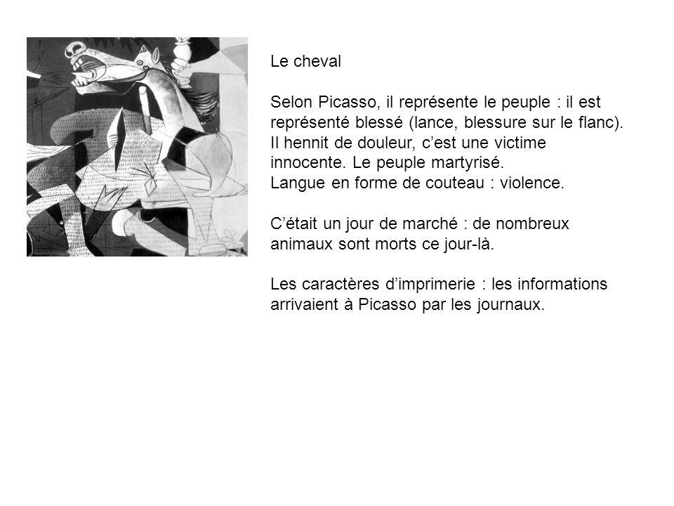 Le cheval Selon Picasso, il représente le peuple : il est représenté blessé (lance, blessure sur le flanc). Il hennit de douleur, cest une victime inn
