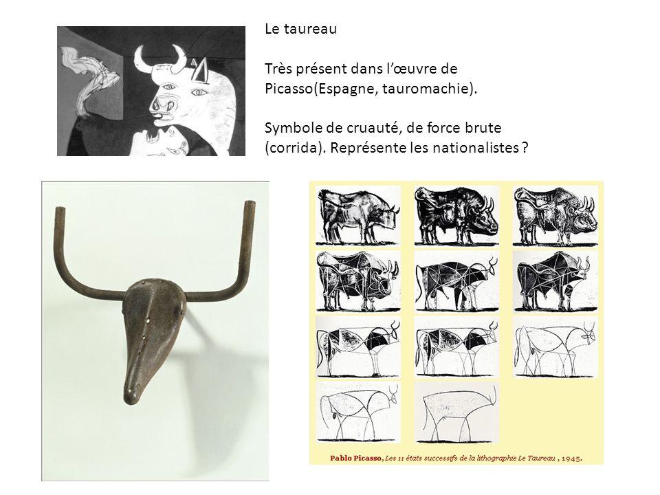 Le taureau Très présent dans lœuvre de Picasso(Espagne, tauromachie). Symbole de cruauté, de force brute (corrida). Représente les nationalistes ?