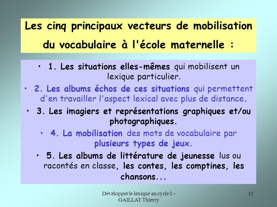 Développer le lexique au cycle I - GAILLAT Thierry 11 Les cinq principaux vecteurs de mobilisation du vocabulaire à l'école maternelle : 1. Les situat