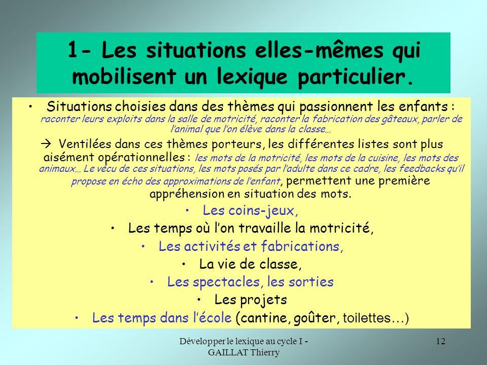 Développer le lexique au cycle I - GAILLAT Thierry 12 1- Les situations elles-mêmes qui mobilisent un lexique particulier. Situations choisies dans de