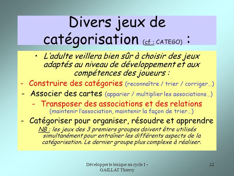 Développer le lexique au cycle I - GAILLAT Thierry 22 Divers jeux de catégorisation (cf : CATEGO) : Ladulte veillera bien sûr à choisir des jeux adapt