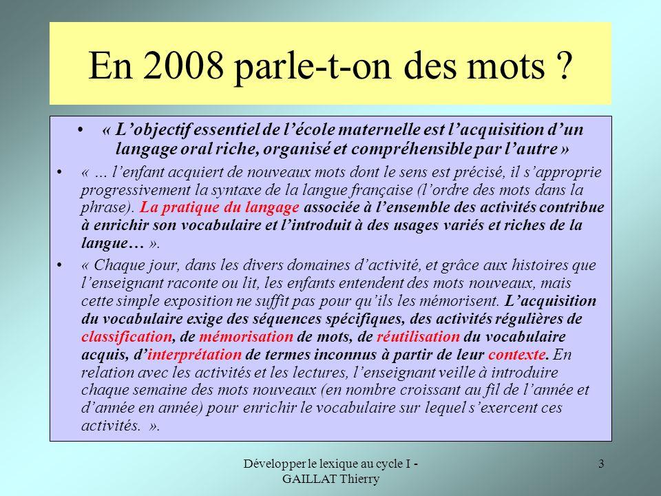 Développer le lexique au cycle I - GAILLAT Thierry 3 En 2008 parle-t-on des mots ? « Lobjectif essentiel de lécole maternelle est lacquisition dun lan