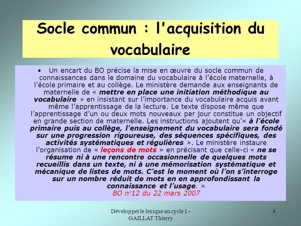Développer le lexique au cycle I - GAILLAT Thierry 4 Socle commun : l'acquisition du vocabulaire Un encart du BO précise la mise en œuvre du socle com