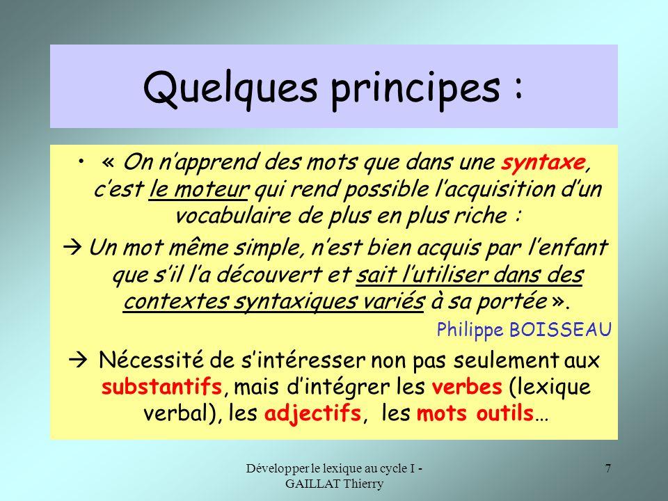 Développer le lexique au cycle I - GAILLAT Thierry 7 Quelques principes : « On napprend des mots que dans une syntaxe, cest le moteur qui rend possibl