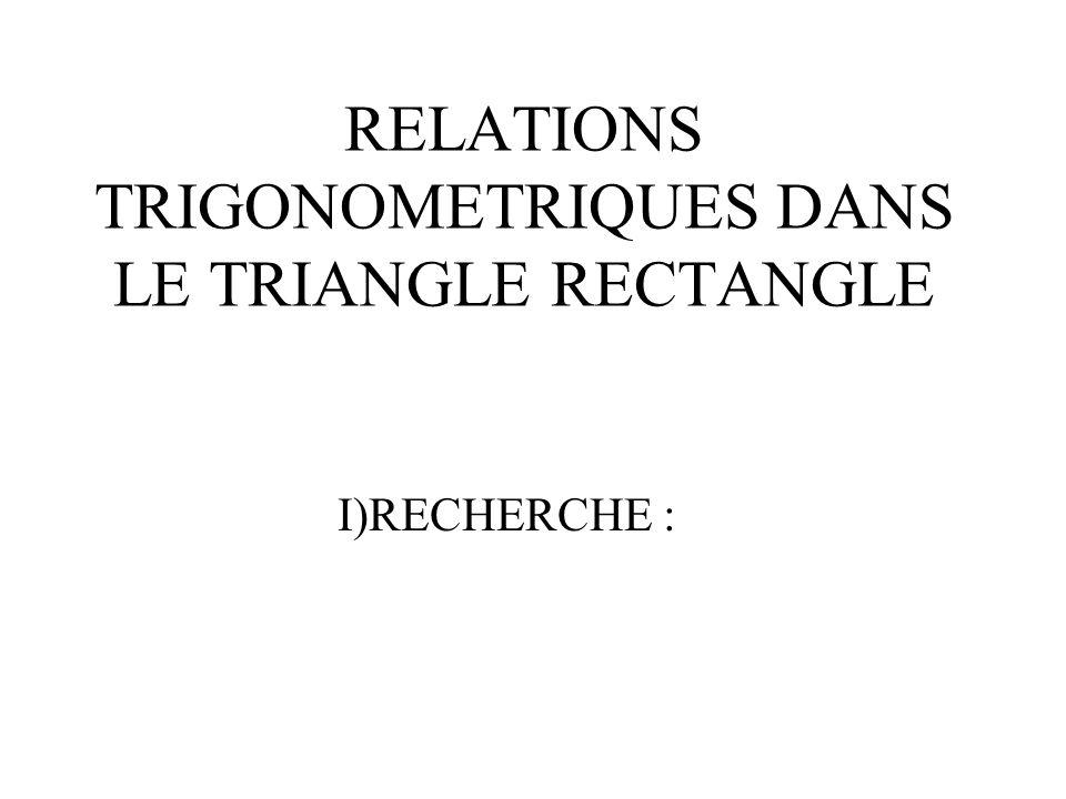 RELATIONS TRIGONOMETRIQUES DANS LE TRIANGLE RECTANGLE I)RECHERCHE :