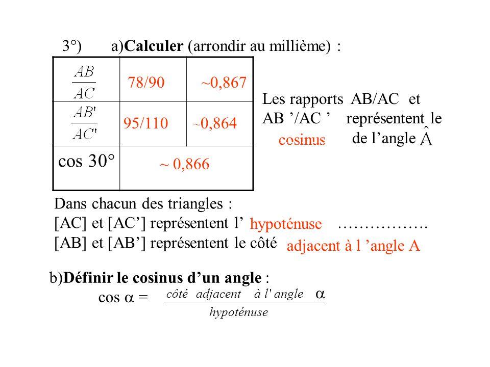 3°)a)Calculer (arrondir au millième) : cosinus Dans chacun des triangles : [AC] et [AC] représentent l……………………………. [AB] et [AB] représentent le côté …