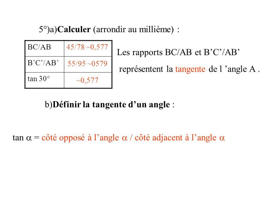 5°)a)Calculer (arrondir au millième) : BC/AB tan 30° 45/78 ~0,577 55/95 ~0579 ~0,577 Les rapports BC/AB et BC/AB représentent la tangente de l angle A