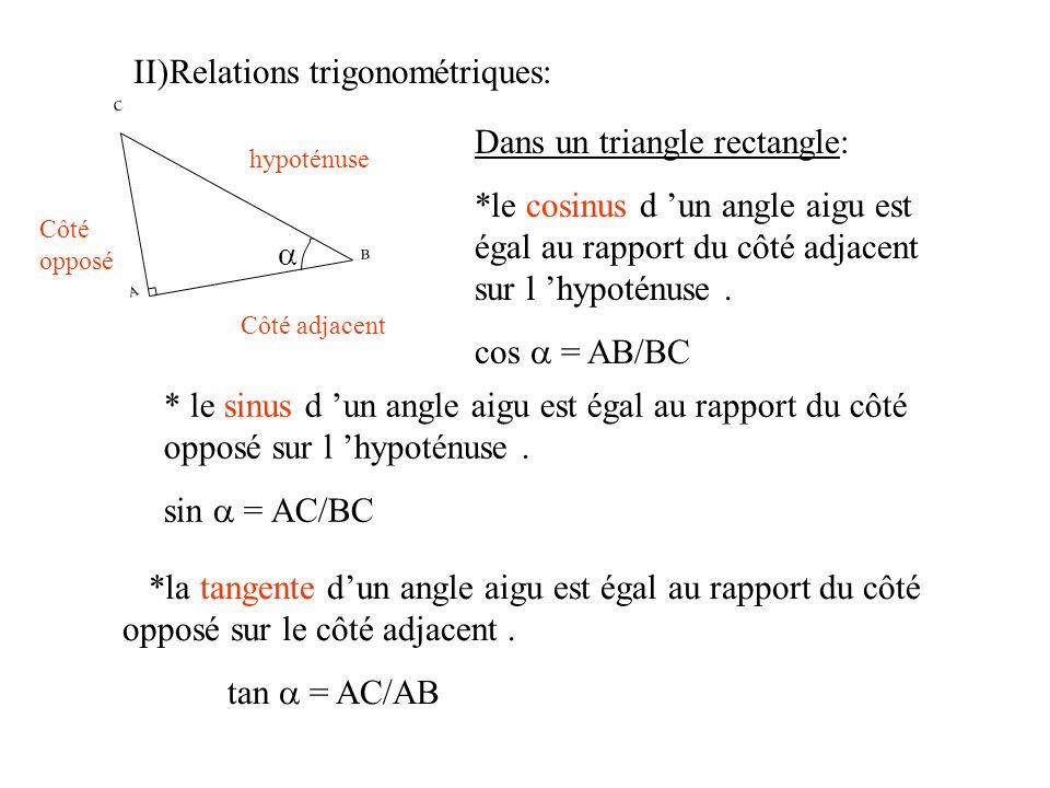 II)Relations trigonométriques: B C A hypoténuse Côté opposé Côté adjacent Dans un triangle rectangle: *le cosinus d un angle aigu est égal au rapport