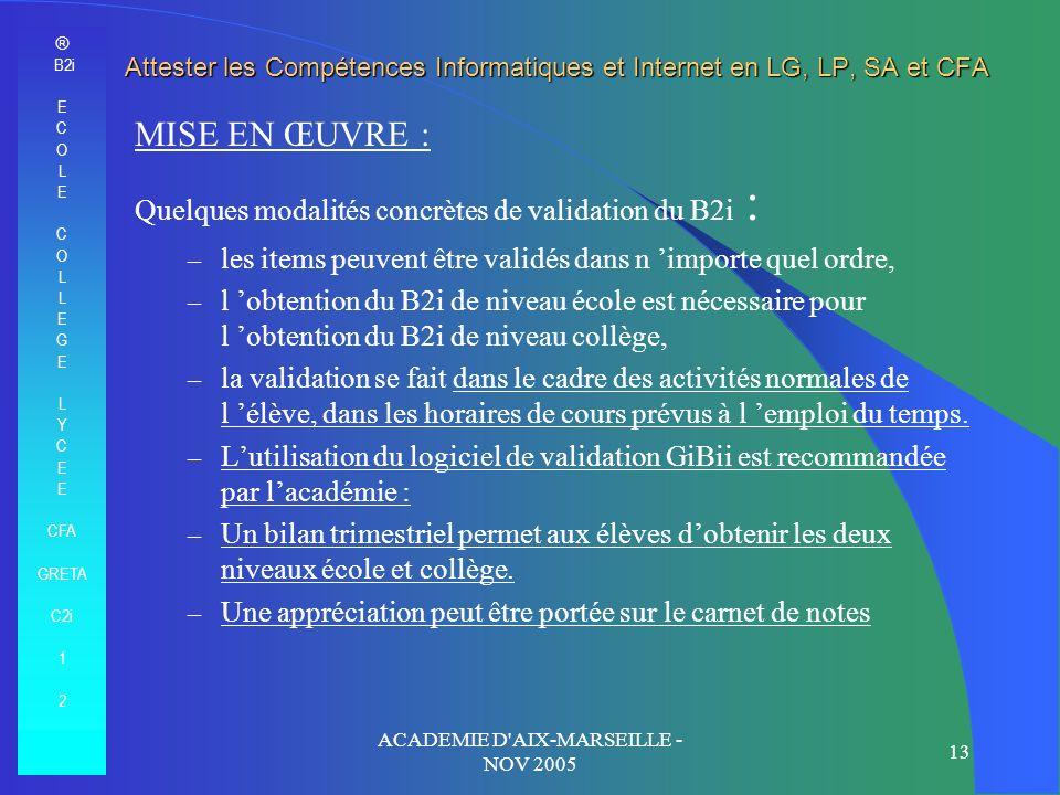 ® B2i E C O L E C O L E G E L Y C E CFA GRETA C2i 1 2 ACADEMIE D AIX-MARSEILLE - NOV 2005 13 Attester les Compétences Informatiques et Internet en LG, LP, SA et CFA MISE EN ŒUVRE : Quelques modalités concrètes de validation du B2i : – les items peuvent être validés dans n importe quel ordre, – l obtention du B2i de niveau école est nécessaire pour l obtention du B2i de niveau collège, – la validation se fait dans le cadre des activités normales de l élève, dans les horaires de cours prévus à l emploi du temps.