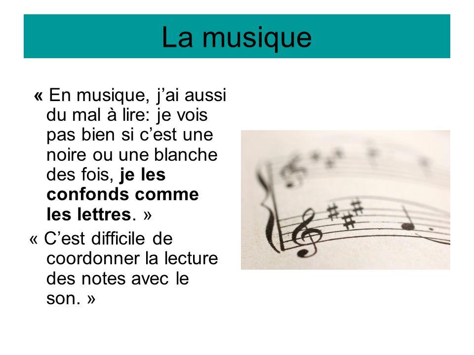 La musique « En musique, jai aussi du mal à lire: je vois pas bien si cest une noire ou une blanche des fois, je les confonds comme les lettres. » « C