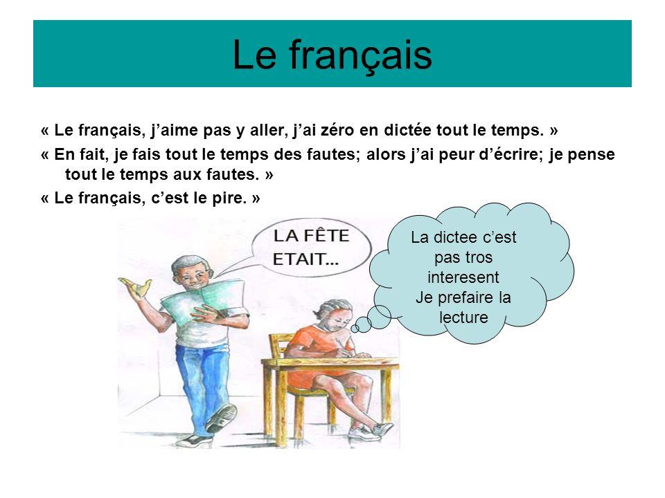Le français « Le français, jaime pas y aller, jai zéro en dictée tout le temps. » « En fait, je fais tout le temps des fautes; alors jai peur décrire;