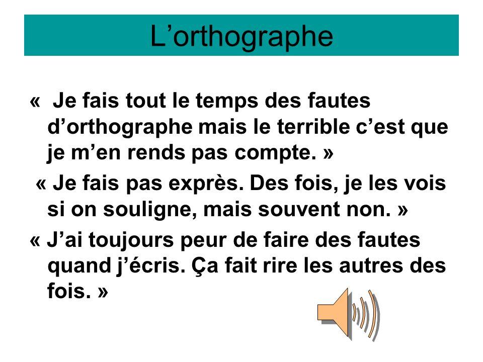 Lorthographe « Je fais tout le temps des fautes dorthographe mais le terrible cest que je men rends pas compte. » « Je fais pas exprès. Des fois, je l