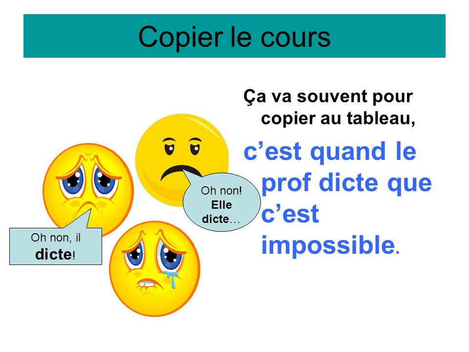 Copier le cours Ça va souvent pour copier au tableau, cest quand le prof dicte que cest impossible. Oh non, il dicte ! Oh non! Elle dicte…