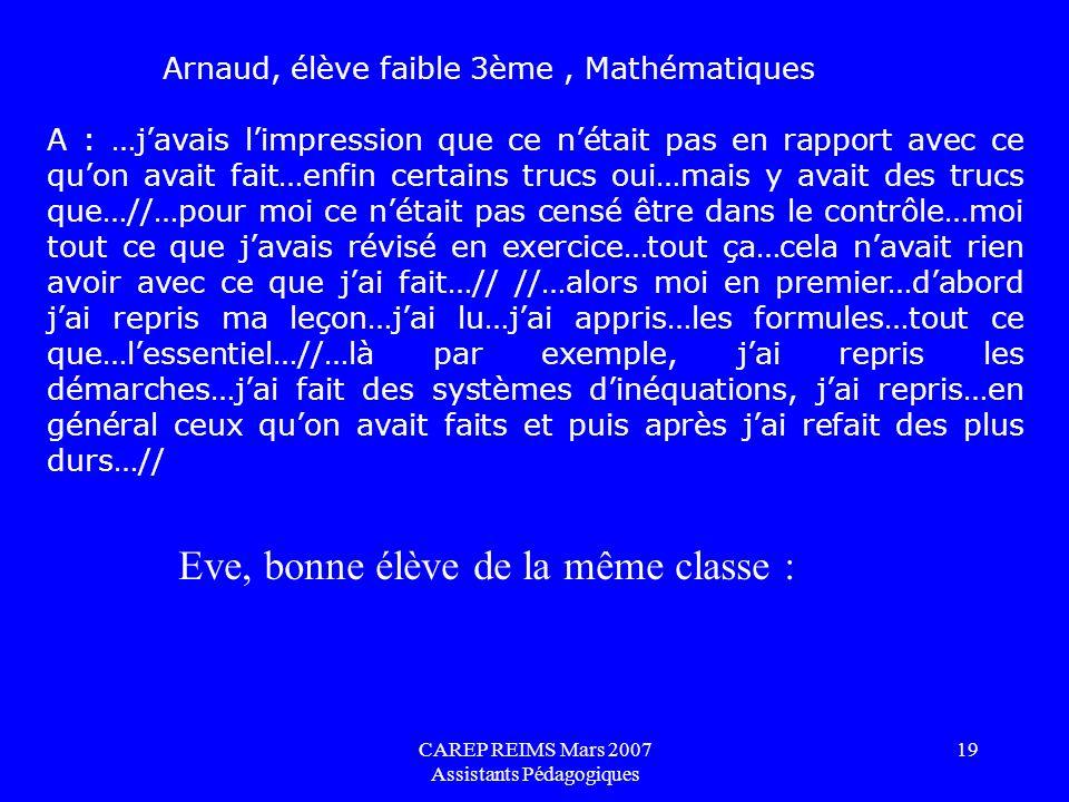 CAREP REIMS Mars 2007 Assistants Pédagogiques 19 Arnaud, élève faible 3ème, Mathématiques A : …javais limpression que ce nétait pas en rapport avec ce