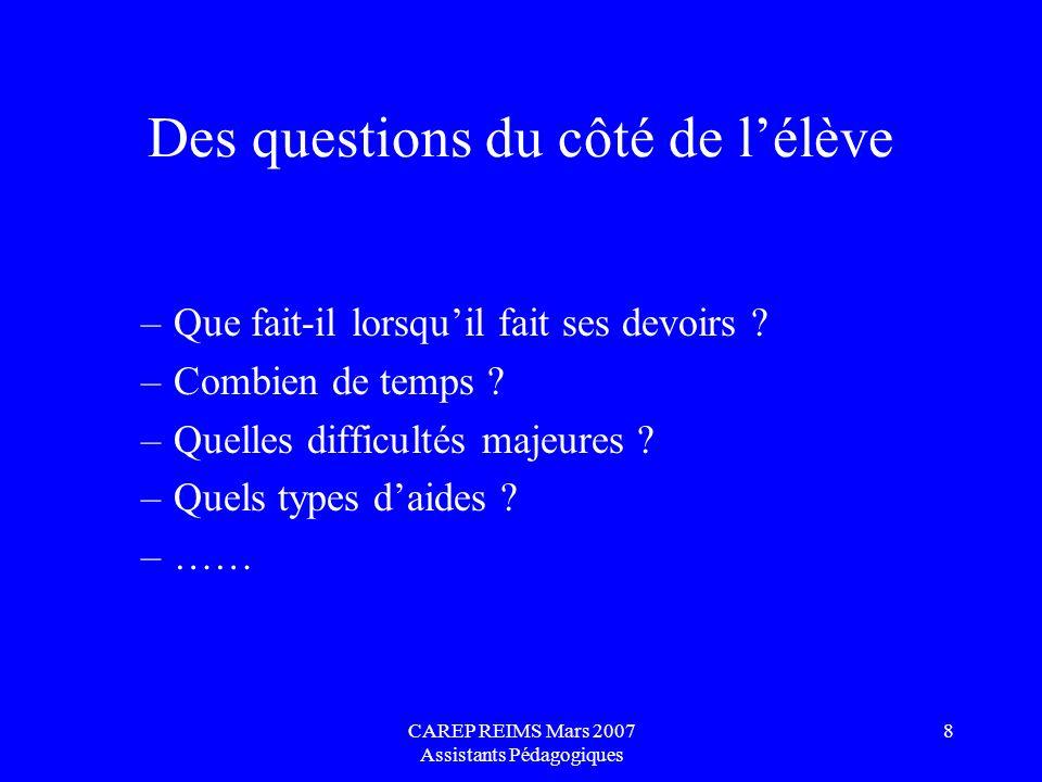 CAREP REIMS Mars 2007 Assistants Pédagogiques 8 Des questions du côté de lélève –Que fait-il lorsquil fait ses devoirs ? –Combien de temps ? –Quelles