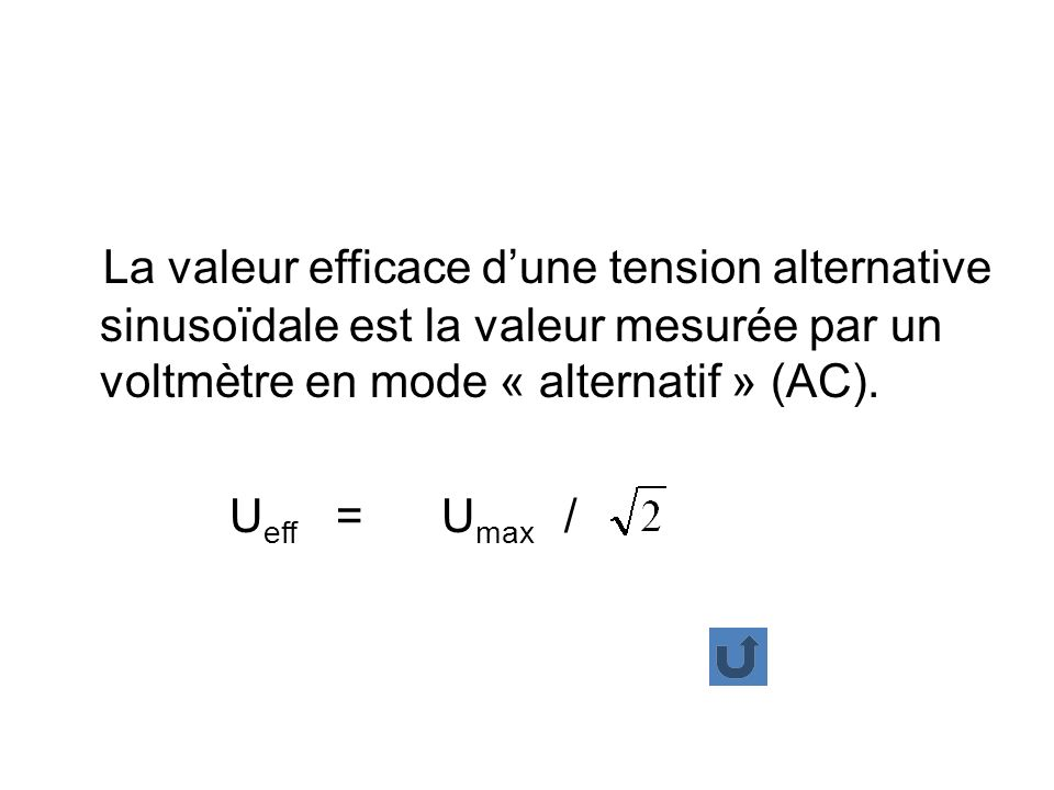 La valeur efficace dune tension alternative sinusoïdale est la valeur mesurée par un voltmètre en mode « alternatif » (AC). U eff = U max /