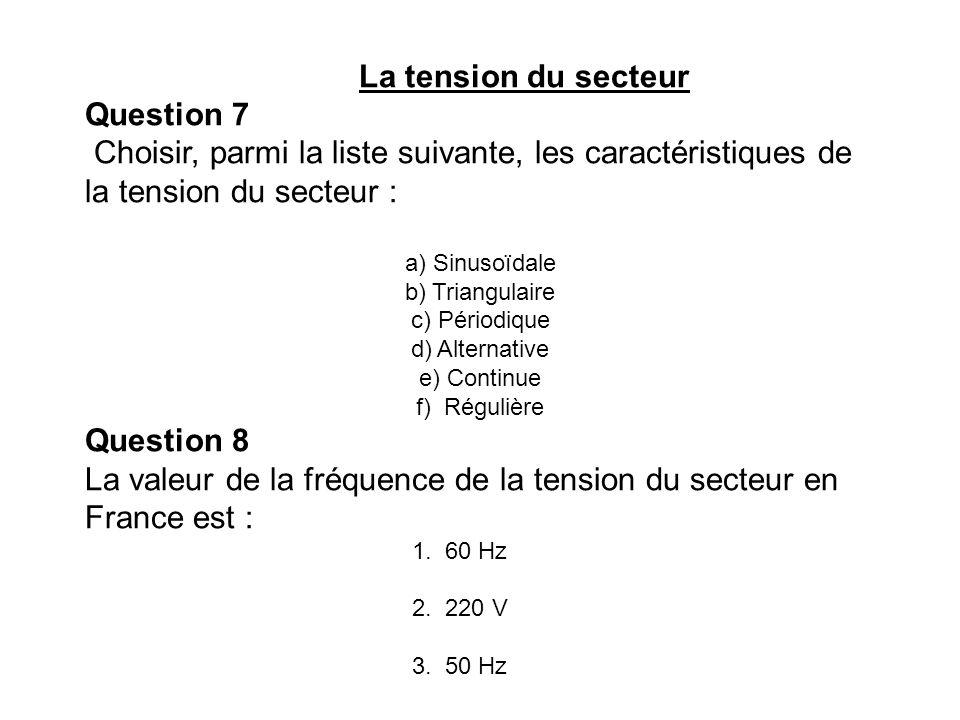 La tension du secteur Question 7 Choisir, parmi la liste suivante, les caractéristiques de la tension du secteur : a) Sinusoïdale b) Triangulaire c) P