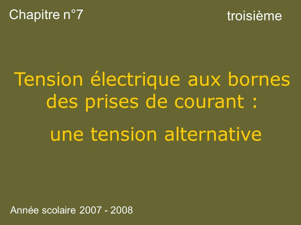Chapitre n°7 Tension électrique aux bornes des prises de courant : une tension alternative troisième Année scolaire 2007 - 2008