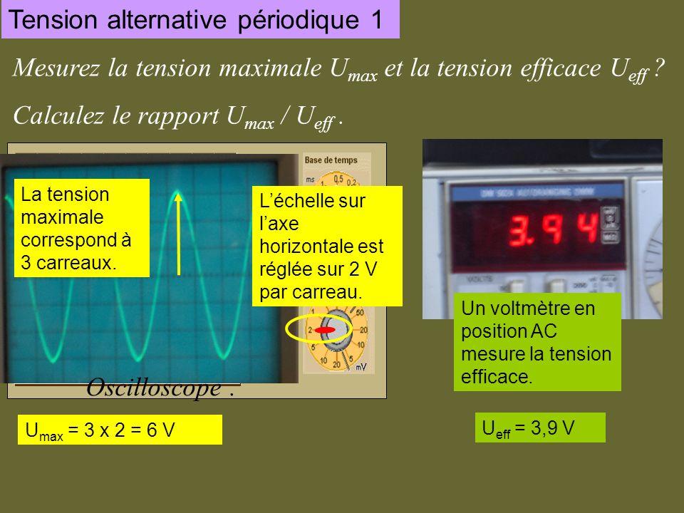 Tension alternative périodique 1 Mesurez la tension maximale U max et la tension efficace U eff ? Calculez le rapport U max / U eff. Oscilloscope. Vol