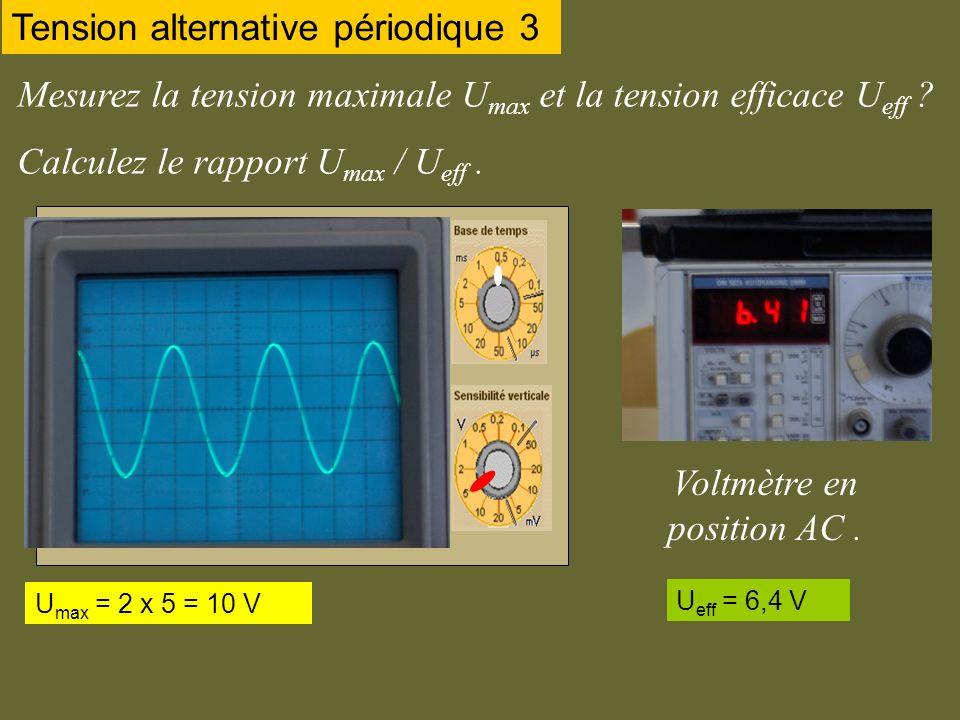 Mesurez la tension maximale U max et la tension efficace U eff ? Calculez le rapport U max / U eff. Tension alternative périodique 3 Voltmètre en posi
