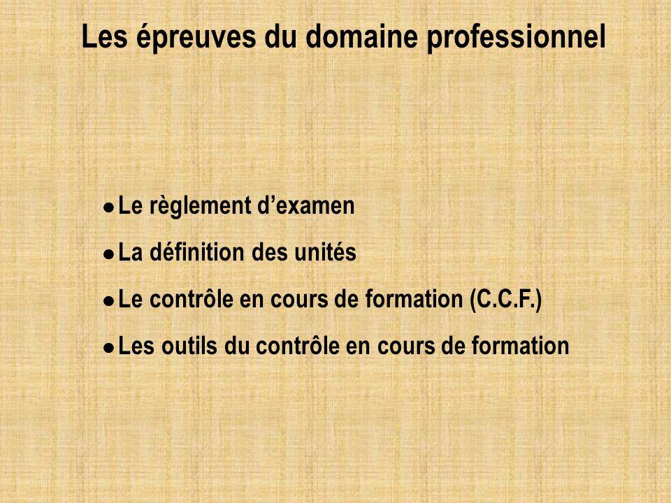 Les épreuves du domaine professionnel Le règlement dexamen La définition des unités Le contrôle en cours de formation (C.C.F.) Les outils du contrôle