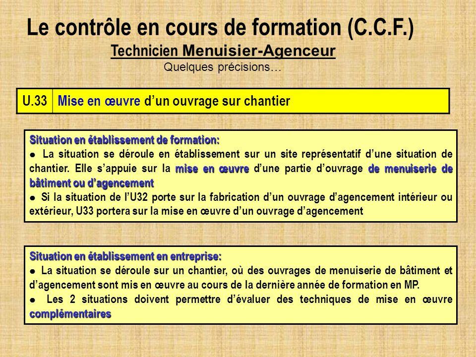 Le contrôle en cours de formation (C.C.F.) Technicien Menuisier-Agenceur Quelques précisions… U.33Mise en œuvre dun ouvrage sur chantier Situation en