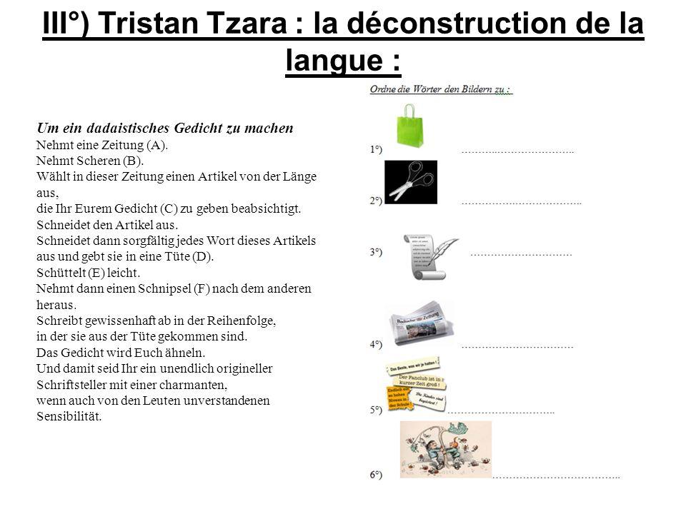III°) Tristan Tzara : la déconstruction de la langue : Um ein dadaistisches Gedicht zu machen Nehmt eine Zeitung (A). Nehmt Scheren (B). Wählt in dies