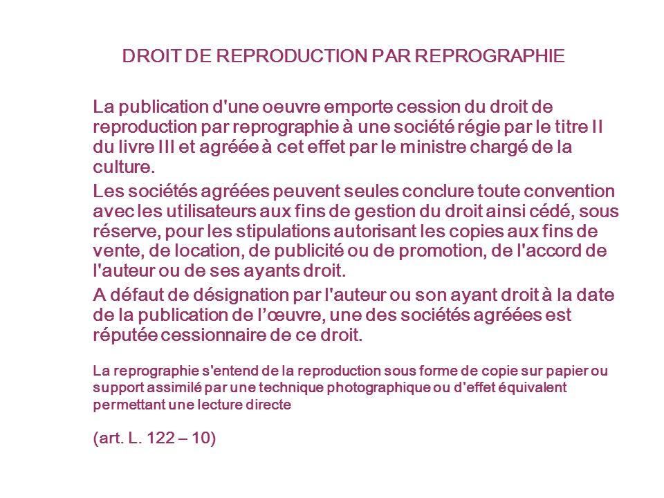 DROIT DE REPRODUCTION PAR REPROGRAPHIE La publication d une oeuvre emporte cession du droit de reproduction par reprographie à une société régie par le titre II du livre III et agréée à cet effet par le ministre chargé de la culture.