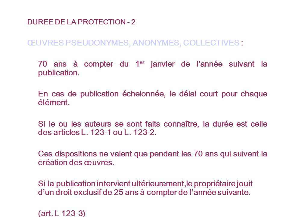 DUREE DE LA PROTECTION - 2 ŒUVRES PSEUDONYMES, ANONYMES, COLLECTIVES : 70 ans à compter du 1 er janvier de lannée suivant la publication.