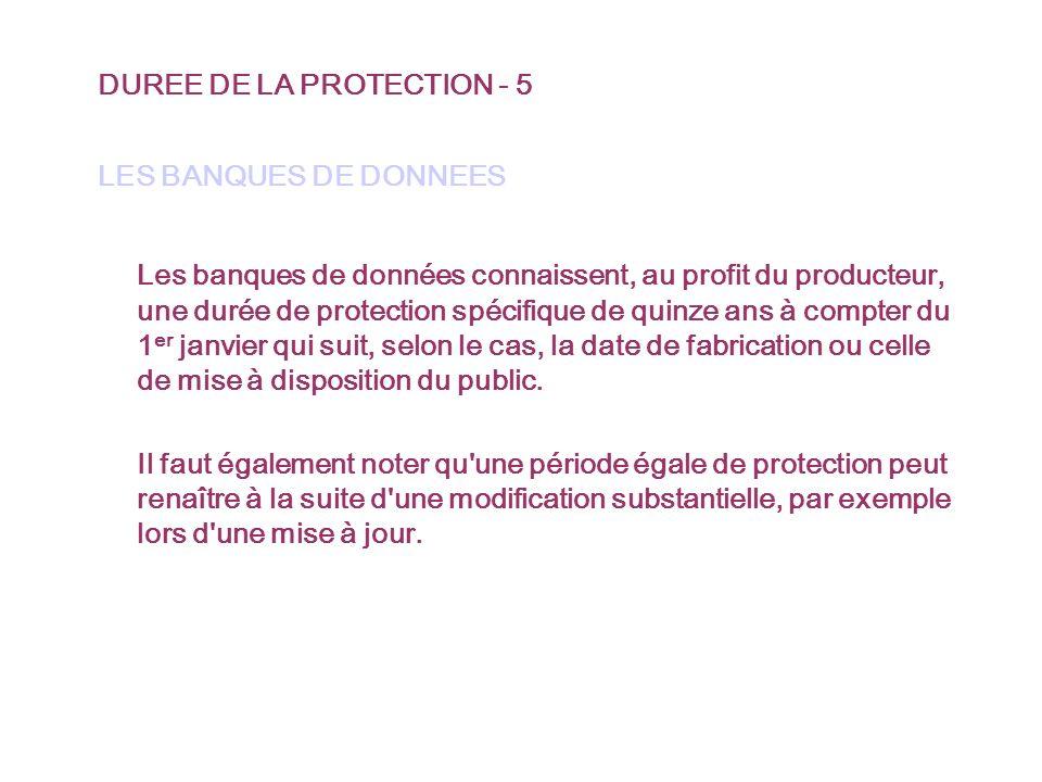 DUREE DE LA PROTECTION - 5 LES BANQUES DE DONNEES Les banques de données connaissent, au profit du producteur, une durée de protection spécifique de quinze ans à compter du 1 er janvier qui suit, selon le cas, la date de fabrication ou celle de mise à disposition du public.