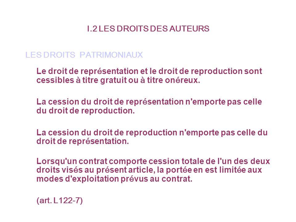 I.2 LES DROITS DES AUTEURS LES DROITS PATRIMONIAUX Le droit de repr é sentation et le droit de reproduction sont cessibles à titre gratuit ou à titre on é reux.