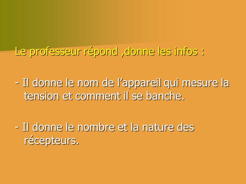 Le professeur répond,donne les infos : - Il donne le nom de lappareil qui mesure la tension et comment il se banche. - Il donne le nombre et la nature