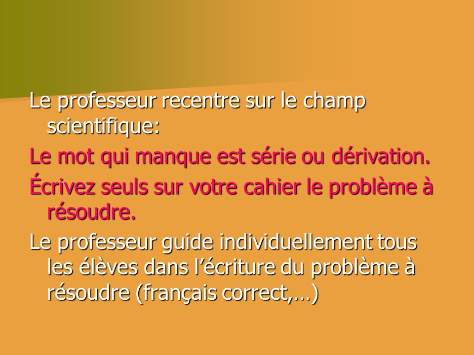 Le professeur recentre sur le champ scientifique: Le mot qui manque est série ou dérivation. Écrivez seuls sur votre cahier le problème à résoudre. Le