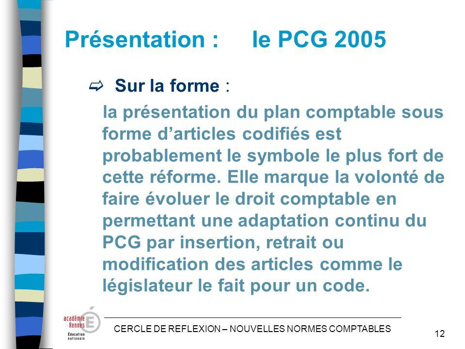 CERCLE DE REFLEXION – NOUVELLES NORMES COMPTABLES 12 Présentation : le PCG 2005 Sur la forme : la présentation du plan comptable sous forme darticles codifiés est probablement le symbole le plus fort de cette réforme.