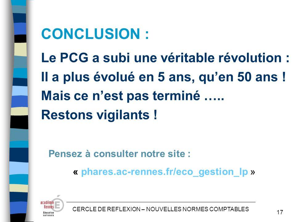 CERCLE DE REFLEXION – NOUVELLES NORMES COMPTABLES 17 CONCLUSION : Le PCG a subi une véritable révolution : Il a plus évolué en 5 ans, quen 50 ans .