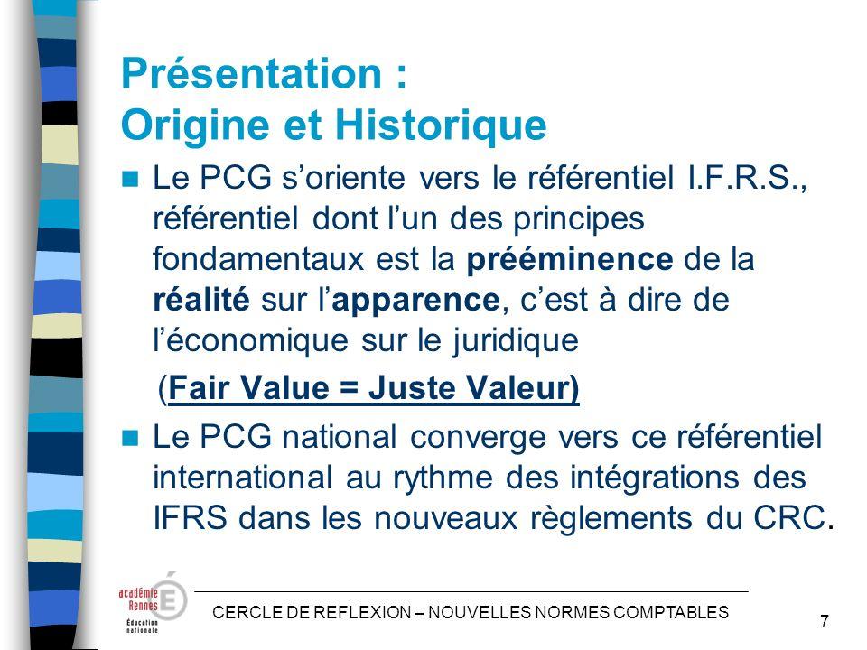 CERCLE DE REFLEXION – NOUVELLES NORMES COMPTABLES 7 Présentation : Origine et Historique Le PCG soriente vers le référentiel I.F.R.S., référentiel dont lun des principes fondamentaux est la prééminence de la réalité sur lapparence, cest à dire de léconomique sur le juridique (Fair Value = Juste Valeur) Le PCG national converge vers ce référentiel international au rythme des intégrations des IFRS dans les nouveaux règlements du CRC.
