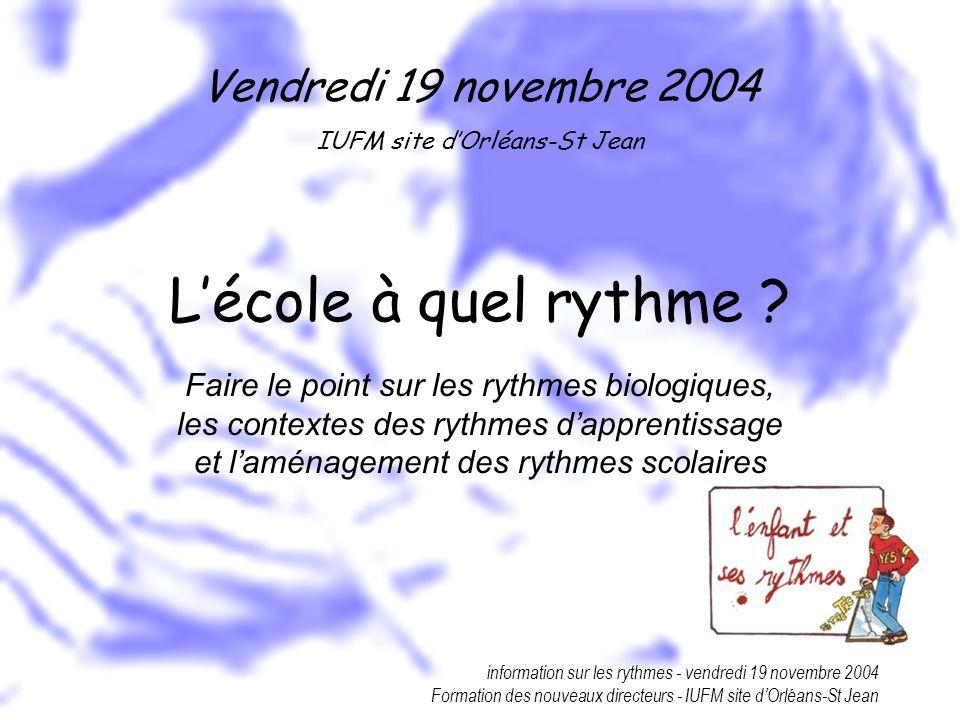 information sur les rythmes - vendredi 19 novembre 2004 Formation des nouveaux directeurs - IUFM site dOrléans-St Jean Lécole à quel rythme ? Faire le