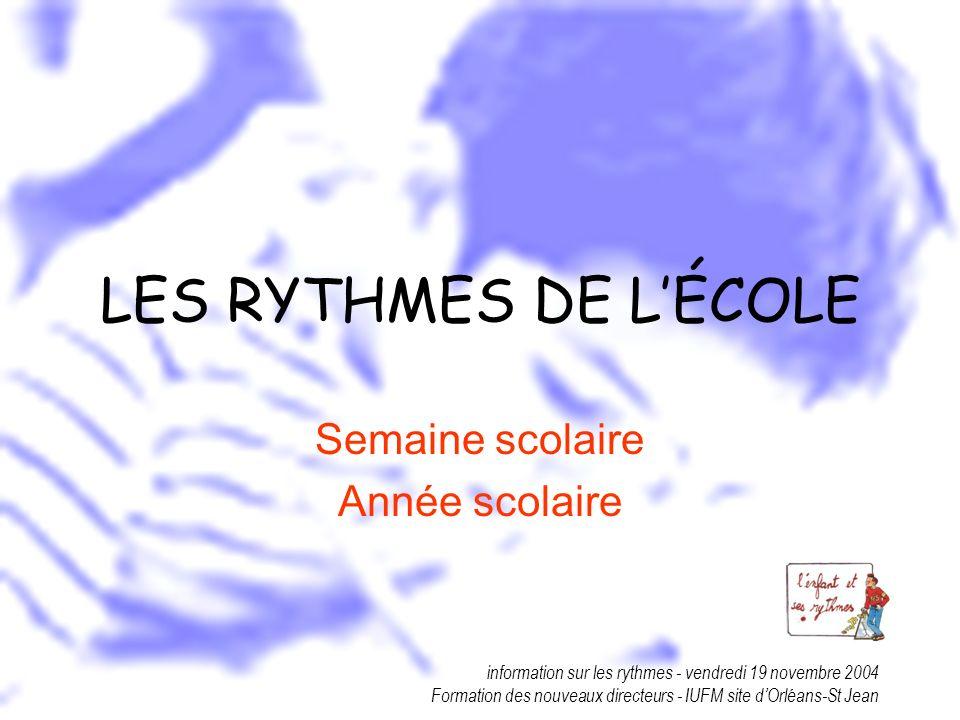 information sur les rythmes - vendredi 19 novembre 2004 Formation des nouveaux directeurs - IUFM site dOrléans-St Jean LES RYTHMES DE LÉCOLE Semaine s