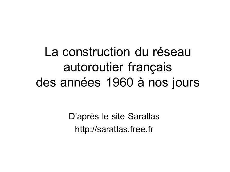 La construction du réseau autoroutier français des années 1960 à nos jours Daprès le site Saratlas http://saratlas.free.fr