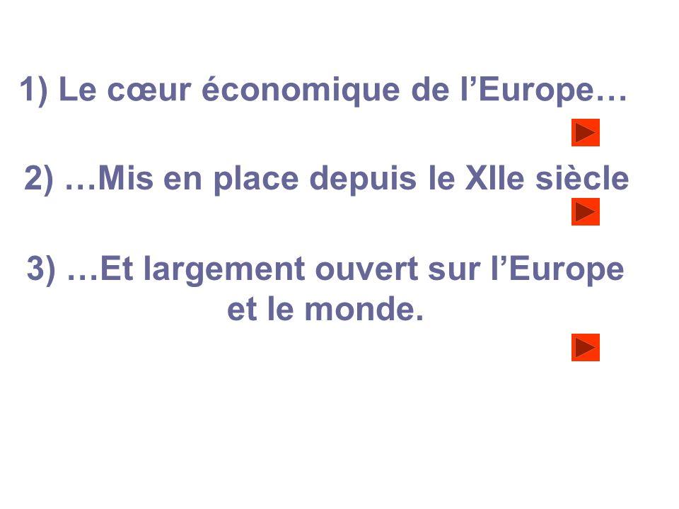 1) Le cœur économique de lEurope… 2) …Mis en place depuis le XIIe siècle 3) …Et largement ouvert sur lEurope et le monde.