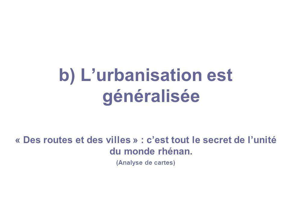 b) Lurbanisation est généralisée « Des routes et des villes » : cest tout le secret de lunité du monde rhénan. (Analyse de cartes)