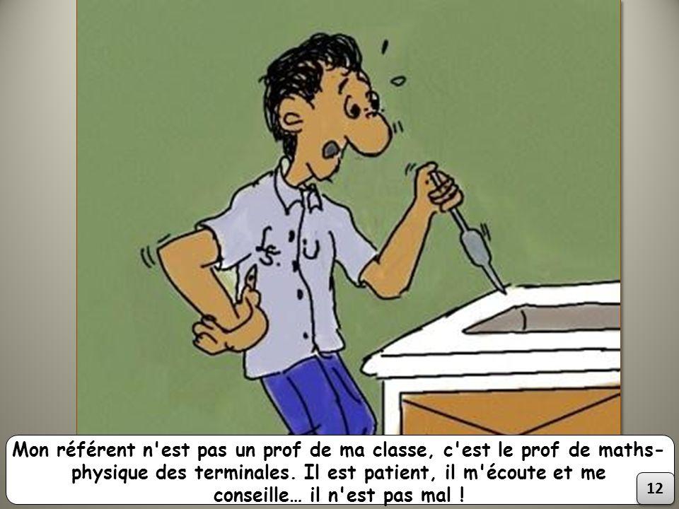 Mon référent n'est pas un prof de ma classe, c'est le prof de maths- physique des terminales. Il est patient, il m'écoute et me conseille… il n'est pa