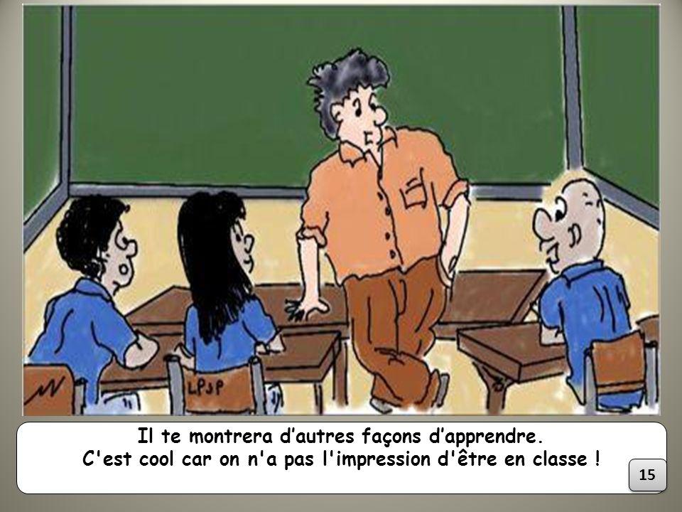 Il te montrera dautres façons dapprendre. C'est cool car on n'a pas l'impression d'être en classe ! 15
