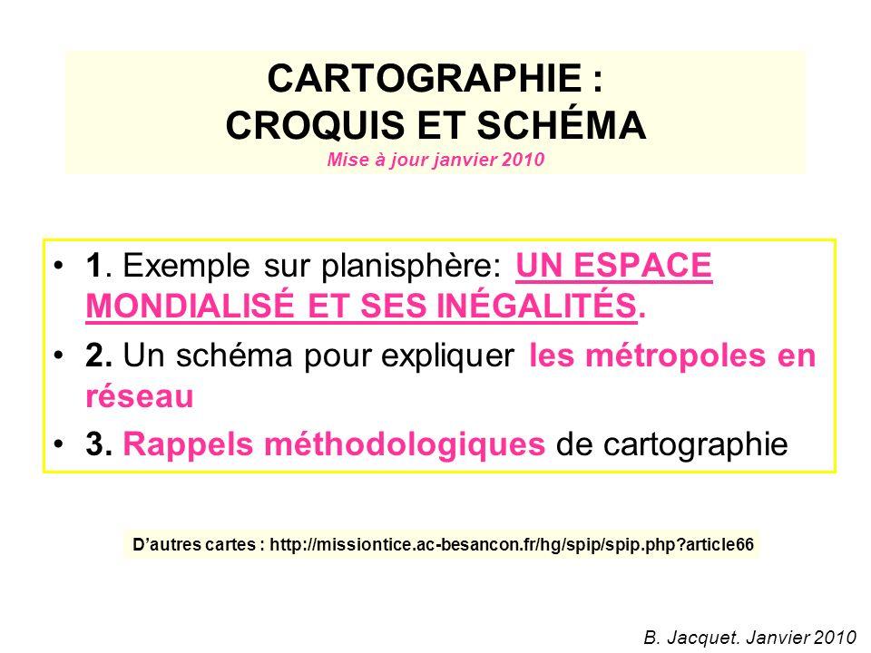 CARTOGRAPHIE : CROQUIS ET SCHÉMA Mise à jour janvier 2010 1. Exemple sur planisphère: UN ESPACE MONDIALISÉ ET SES INÉGALITÉS. 2. Un schéma pour expliq